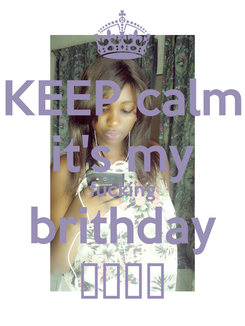 Poster: KEEP calm it's my fucking brithday ♥♥♥♥