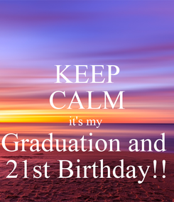 Poster: KEEP CALM it's my  Graduation and  21st Birthday!!