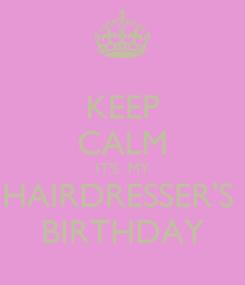 Poster: KEEP CALM IT'S  MY HAIRDRESSER'S  BIRTHDAY