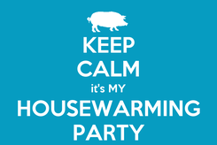 Poster: KEEP CALM it's MY  HOUSEWARMING  PARTY
