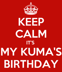 Poster: KEEP CALM IT'S  MY KUMA'S BIRTHDAY