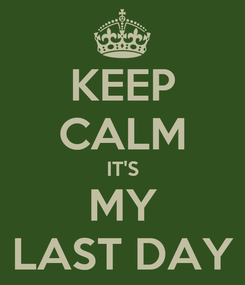 Poster: KEEP CALM IT'S MY LAST DAY