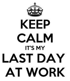 Poster: KEEP CALM IT'S MY LAST DAY  AT WORK