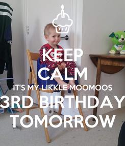 Poster: KEEP CALM IT'S MY LIKKLE MOOMOOS 3RD BIRTHDAY TOMORROW