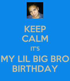 Poster: KEEP CALM IT'S MY LIL BIG BRO BIRTHDAY