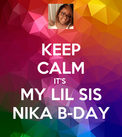 Poster: KEEP CALM IT'S  MY LIL SIS NIKA B-DAY