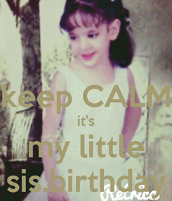 Poster:  keep CALM it's my little sis.birthday