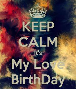 Poster: KEEP CALM It's My Love BirthDay