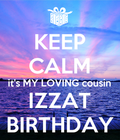Poster: KEEP CALM it's MY LOVING cousin IZZAT BIRTHDAY