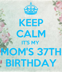 Poster: KEEP CALM IT'S MY  MOM'S 37TH BIRTHDAY