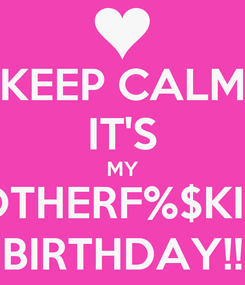 Poster: KEEP CALM IT'S MY MOTHERF%$KING BIRTHDAY!!