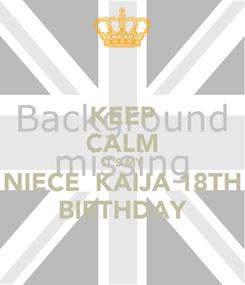 Poster: KEEP CALM IT'S MY NIECE  KAIJA 18TH BIRTHDAY