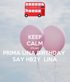 Poster: KEEP CALM IT'S MY PRIMA LINA BIRTHDAY  SAY HB2Y  LINA
