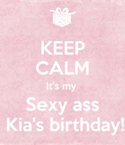 Poster: KEEP CALM It's my  Sexy ass  Kia's birthday!