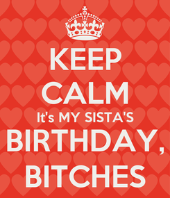 Poster: KEEP CALM It's MY SISTA'S BIRTHDAY, BITCHES