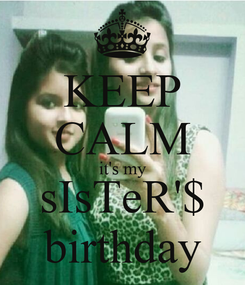 Poster: KEEP CALM it's my sIsTeR'$ birthday