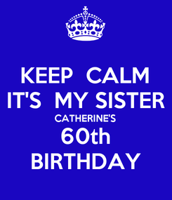 Poster: KEEP  CALM IT'S  MY SISTER CATHERINE'S 60th BIRTHDAY