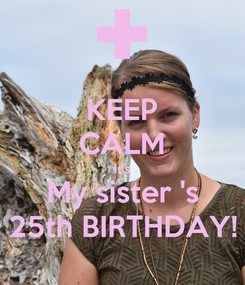Poster: KEEP CALM It's My sister 's 25th BIRTHDAY!