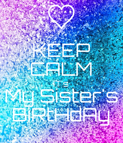 Poster: KEEP CALM IT's My Sister's BiRtHdAy