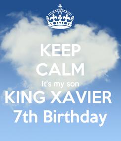Poster: KEEP CALM It's my son KING XAVIER  7th Birthday