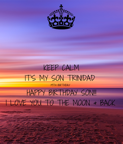 Poster: KEEP CALM IT'S MY SON TRINIDAD  19TH BIRTHDAY  HAPPY BIRTHDAY SON!!! I LOVE YOU TO THE MOON & BACK