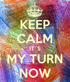 Poster: KEEP CALM IT´S MY TURN NOW