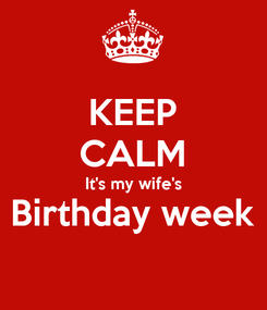 Poster: KEEP CALM It's my wife's Birthday week