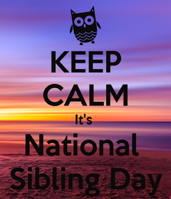 Poster: KEEP CALM It's  National  Sibling Day