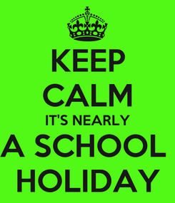 Poster: KEEP CALM IT'S NEARLY A SCHOOL  HOLIDAY
