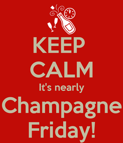 Poster: KEEP  CALM It's nearly Champagne Friday!