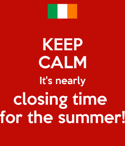 Poster: KEEP CALM It's nearly closing time  for the summer!