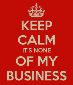 Poster: KEEP CALM IT'S NONE OF MY BUSINESS