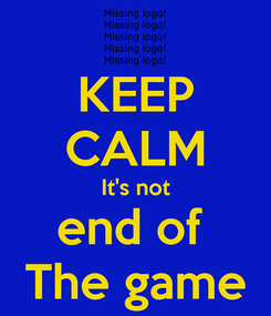 Poster: KEEP CALM It's not end of  The game