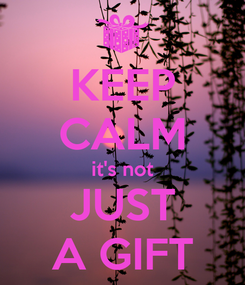 Poster: KEEP CALM it's not JUST A GIFT