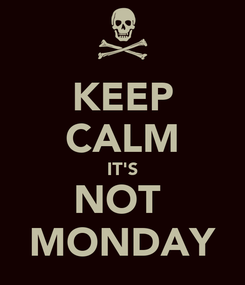 Poster: KEEP CALM IT'S NOT  MONDAY