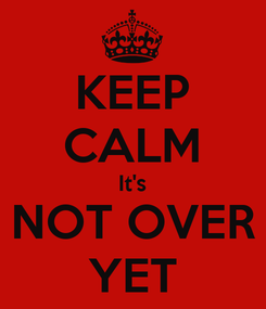 Poster: KEEP CALM It's NOT OVER YET