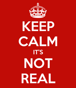 Poster: KEEP CALM IT'S NOT REAL