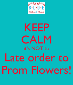 Poster: KEEP CALM it's NOT to Late order to Prom Flowers!