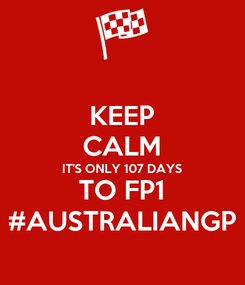 Poster: KEEP CALM IT'S ONLY 107 DAYS TO FP1 #AUSTRALIANGP