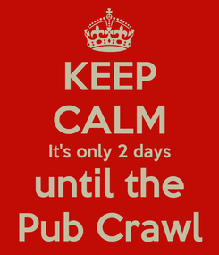 Poster: KEEP CALM It's only 2 days until the Pub Crawl