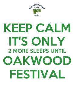 Poster: KEEP CALM IT'S ONLY 2 MORE SLEEPS UNTIL OAKWOOD FESTIVAL