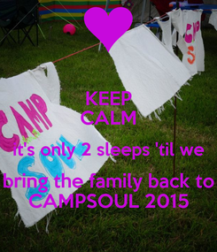 Poster: KEEP CALM it's only 2 sleeps 'til we bring the family back to CAMPSOUL 2015