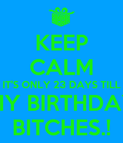 Poster: KEEP CALM IT'S ONLY 23 DAYS TILL MY BIRTHDAY BITCHES.!