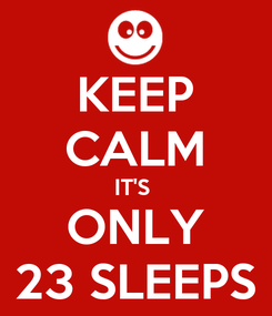 Poster: KEEP CALM IT'S  ONLY 23 SLEEPS
