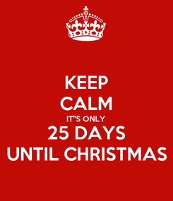 "Poster: KEEP CALM IT""S ONLY 25 DAYS UNTIL CHRISTMAS"