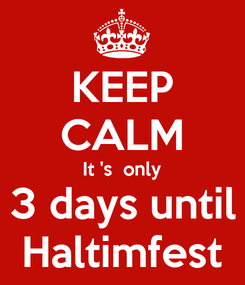 Poster: KEEP CALM It 's  only 3 days until Haltimfest