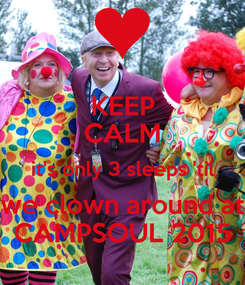 Poster: KEEP CALM it's only 3 sleeps 'til we clown around at CAMPSOUL 2015