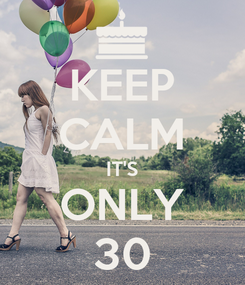 Poster: KEEP CALM IT'S ONLY 30