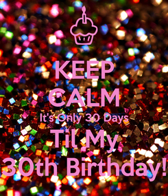 Poster: KEEP CALM It's Only 30 Days Til My 30th Birthday!