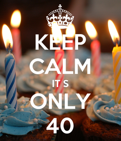 Poster: KEEP CALM IT S ONLY 40
